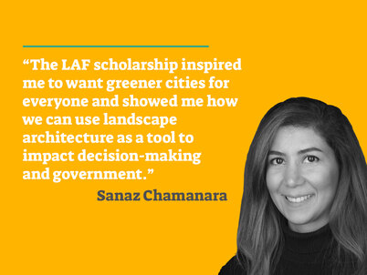"A picture of LAF scholarship winner Sanaz Chamanara on a yellow background accompanied by the quote ""The LAF scholarship inspired me to want greener cities for everyone and showed me how we can use landscape architecture as a tool to impact decision-making and government"" in white text."