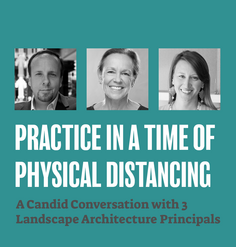 "TEXT: ""Practice in a Time of Physical Distancing: A Candid Conversation with 3 Landscape Architecture Principals"""